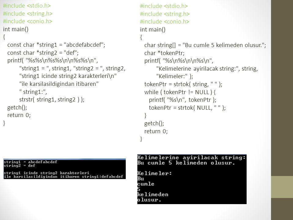 #include int main() { const char *string1 = abcdefabcdef ; const char *string2 = def ; printf( %s%s\n%s%s\n\n%s%s\n , string1 = , string1, string2 = , string2, string1 icinde string2 karakterleri\n ile karsilasildigindan itibaren string1: , strstr( string1, string2 ) ); getch(); return 0; } #include int main() { char string[] = Bu cumle 5 kelimeden olusur. ; char *tokenPtr; printf( %s\n%s\n\n%s\n , Kelimelerine ayirilacak string: , string, Kelimeler: ); tokenPtr = strtok( string, ); while ( tokenPtr != NULL ) { printf( %s\n , tokenPtr ); tokenPtr = strtok( NULL, ); } getch(); return 0; }