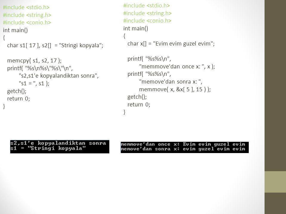 #include int main() { char s1[ 17 ], s2[] = Stringi kopyala ; memcpy( s1, s2, 17 ); printf( %s\n%s\ %s\ \n , s2,s1 e kopyalandiktan sonra , s1 = , s1 ); getch(); return 0; } #include int main() { char x[] = Evim evim guzel evim ; printf( %s%s\n , memmove dan once x: , x ); printf( %s%s\n , memove dan sonra x: , memmove( x, &x[ 5 ], 15 ) ); getch(); return 0; }