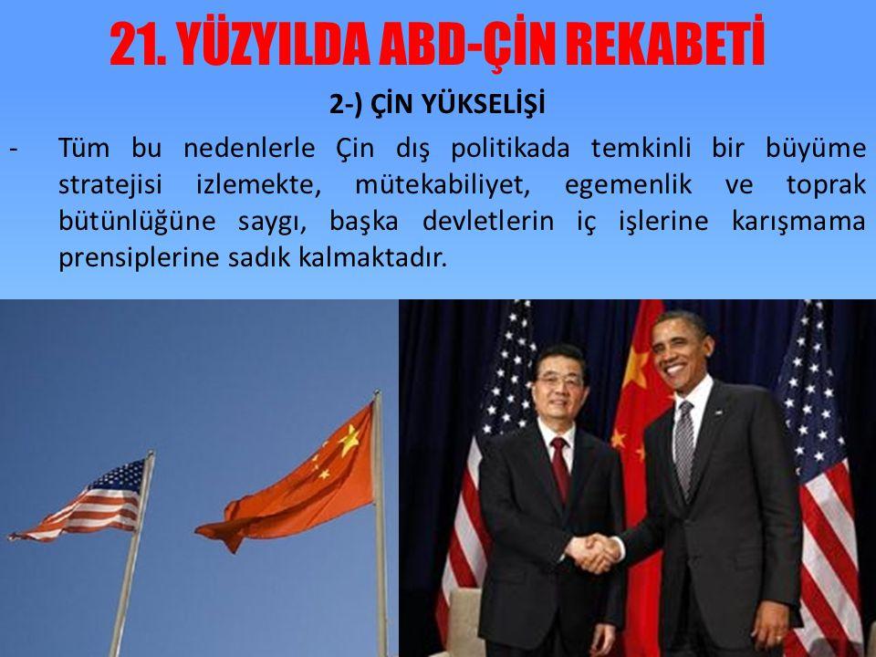 21. YÜZYILDA ABD-ÇİN REKABETİ 2-) ÇİN YÜKSELİŞİ -Tüm bu nedenlerle Çin dış politikada temkinli bir büyüme stratejisi izlemekte, mütekabiliyet, egemenl