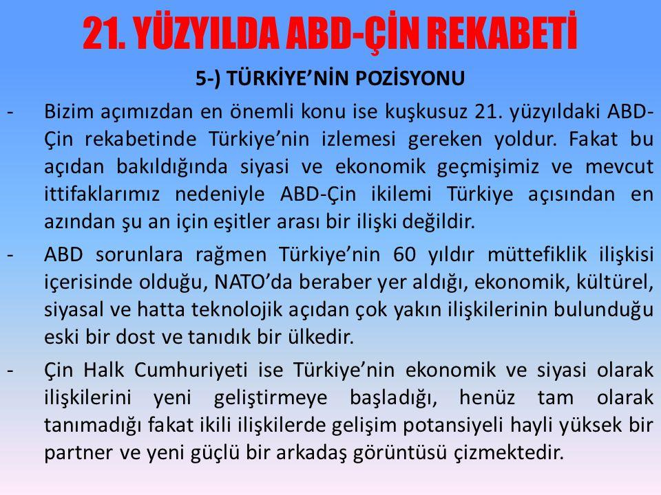 21. YÜZYILDA ABD-ÇİN REKABETİ 5-) TÜRKİYE'NİN POZİSYONU -Bizim açımızdan en önemli konu ise kuşkusuz 21. yüzyıldaki ABD- Çin rekabetinde Türkiye'nin i