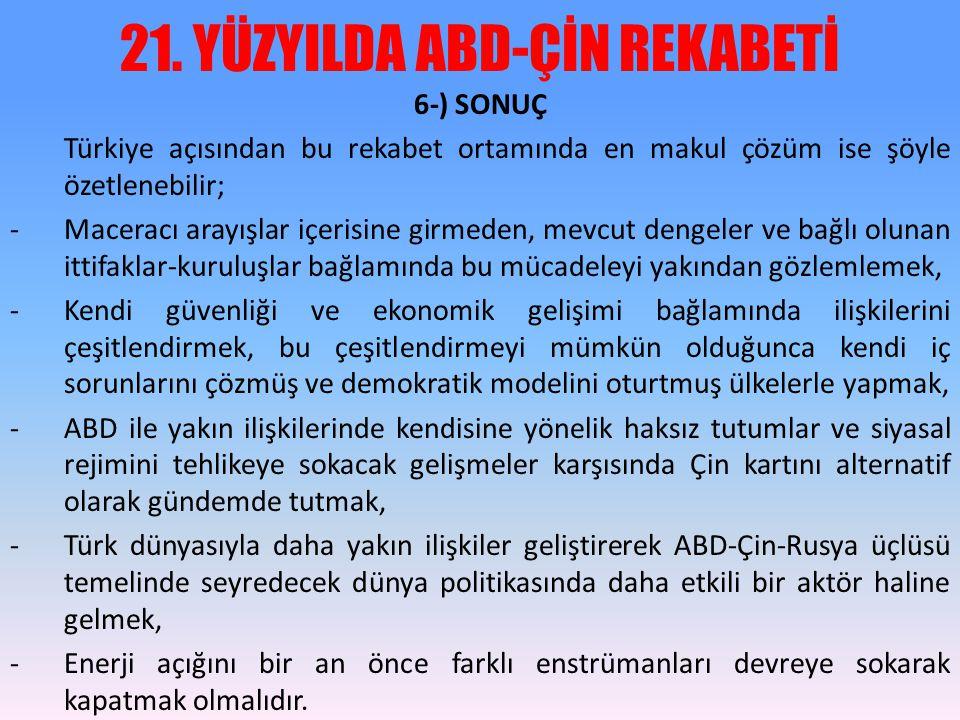 21. YÜZYILDA ABD-ÇİN REKABETİ 6-) SONUÇ Türkiye açısından bu rekabet ortamında en makul çözüm ise şöyle özetlenebilir; -Maceracı arayışlar içerisine g