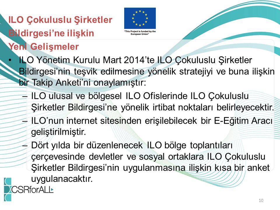 ILO Çokuluslu Şirketler Bildirgesi'ne ilişkin Yeni Gelişmeler ILO Yönetim Kurulu Mart 2014'te ILO Çokuluslu Şirketler Bildirgesi'nin teşvik edilmesine yönelik stratejiyi ve buna ilişkin bir Takip Anketi'ni onaylamıştır: –ILO ulusal ve bölgesel ILO Ofislerinde ILO Çokuluslu Şirketler Bildirgesi'ne yönelik irtibat noktaları belirleyecektir.