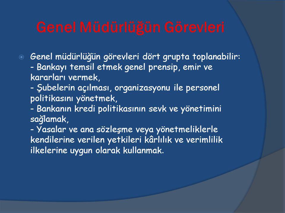 Genel Müdürlüğün Görevleri  Genel müdürlüğün görevleri dört grupta toplanabilir: - Bankayı temsil etmek genel prensip, emir ve kararları vermek, - Şu