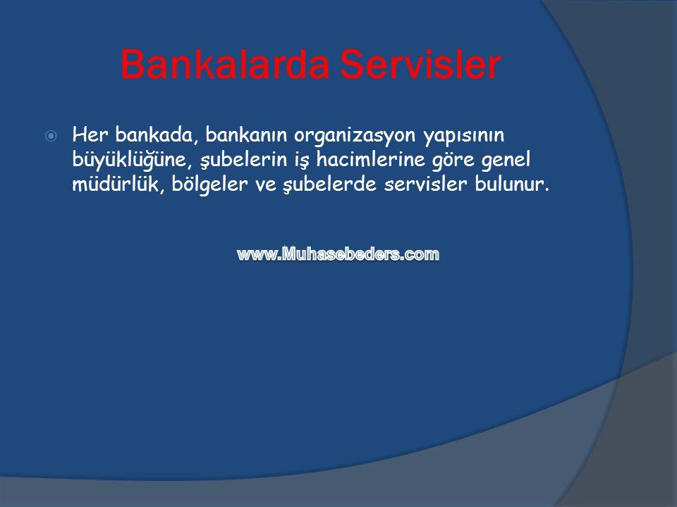 Bankalarda Servisler  Her bankada, bankanın organizasyon yapısının büyüklüğüne, şubelerin iş hacimlerine göre genel müdürlük, bölgeler ve şubelerde s