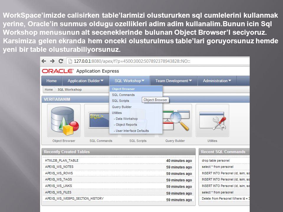 WorkSpace'imizde calisirken table'larimizi olustururken sql cumlelerini kullanmak yerine, Oracle'in sunmus oldugu ozellikleri adim adim kullanalim.Bunun icin Sql Workshop menusunun alt seceneklerinde bulunan Object Browser'I seciyoruz.