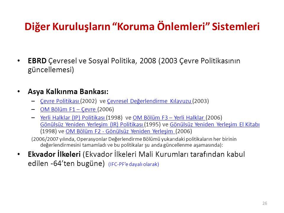 26 Diğer Kuruluşların Koruma Önlemleri Sistemleri EBRD Çevresel ve Sosyal Politika, 2008 (2003 Çevre Politikasının güncellemesi) Asya Kalkınma Bankası: – Çevre Politikası (2002) ve Çevresel Değerlendirme Kılavuzu (2003) Çevre Politikası Çevresel Değerlendirme Kılavuzu – OM Bölüm F1 – Çevre (2006) OM Bölüm F1 – Çevre – Yerli Halklar (IP) Politikası (1998) ve OM Bölüm F3 – Yerli Halklar (2006) Gönülsüz Yeniden Yerleşim (IR) Politikası (1995) ve Gönülsüz Yeniden Yerleşim El Kitabı (1998) ve OM Bölüm F2 - Gönülsüz Yeniden Yerleşim (2006) Yerli Halklar (IP) Politikası OM Bölüm F3 – Yerli Halklar Gönülsüz Yeniden Yerleşim (IR) Politikası Gönülsüz Yeniden Yerleşim El KitabıOM Bölüm F2 - Gönülsüz Yeniden Yerleşim (2006/2007 yılında, Operasyonlar Değerlendirme Bölümü yukarıdaki politikaların her birinin değerlendirmesini tamamladı ve bu politikalar şu anda güncellenme aşamasında): Ekvador İlkeleri (Ekvador İlkeleri Mali Kurumları tarafından kabul edilen -64'ten bugüne) (IFC-PF'e dayalı olarak)