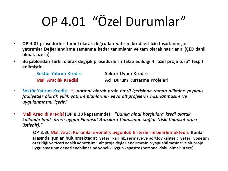 OP 4.01 Özel Durumlar OP 4.01 prosedürleri temel olarak doğrudan yatırım kredileri için tasarlanmıştır : yatırımlar Değerlendirme zamanına kadar tanımlanır ve tam olarak hazırlanır (ÇED dahil olmak üzere) Bu şablondan farklı olarak değişik prosedürlerin takip edildiği 4 özel proje türü tespit edilmiştir : Sektör Yatırım KredisiSektör Uyum Kredisi Mali Aracılık KredisiAcil Durum Kurtarma Projeleri Sektör Yatırım Kredisi: …normal olarak proje ömrü içerisinde zaman dilimine yayılmış faaliyetler olarak yıllık yatırım planlarının veya alt projelerin hazırlanmasını ve uygulanmasını içerir. Mali Aracılık Kredisi (OP 8.30 kapsamında): Banka nihai borçlulara kredi olarak kullandırılmak üzere uygun Finansal Aracılara finansman sağlar (riski finansal aracı üstlenir). OP 8.30 Mali Aracı Kurumlara yönelik uygunluk kriterlerini belirlemektedir.
