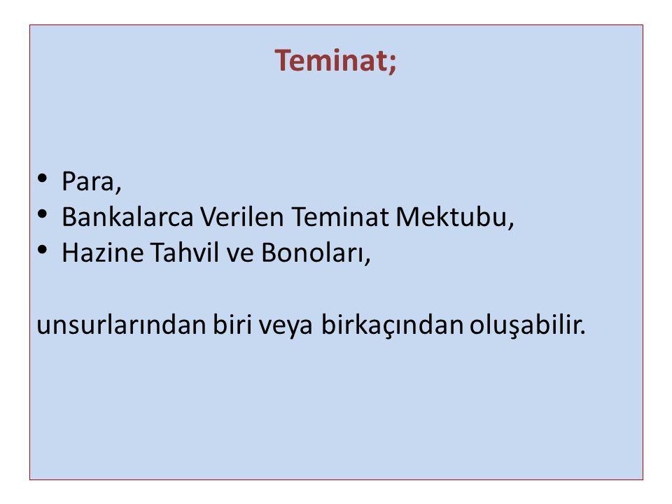 Teminat; Para, Bankalarca Verilen Teminat Mektubu, Hazine Tahvil ve Bonoları, unsurlarından biri veya birkaçından oluşabilir.