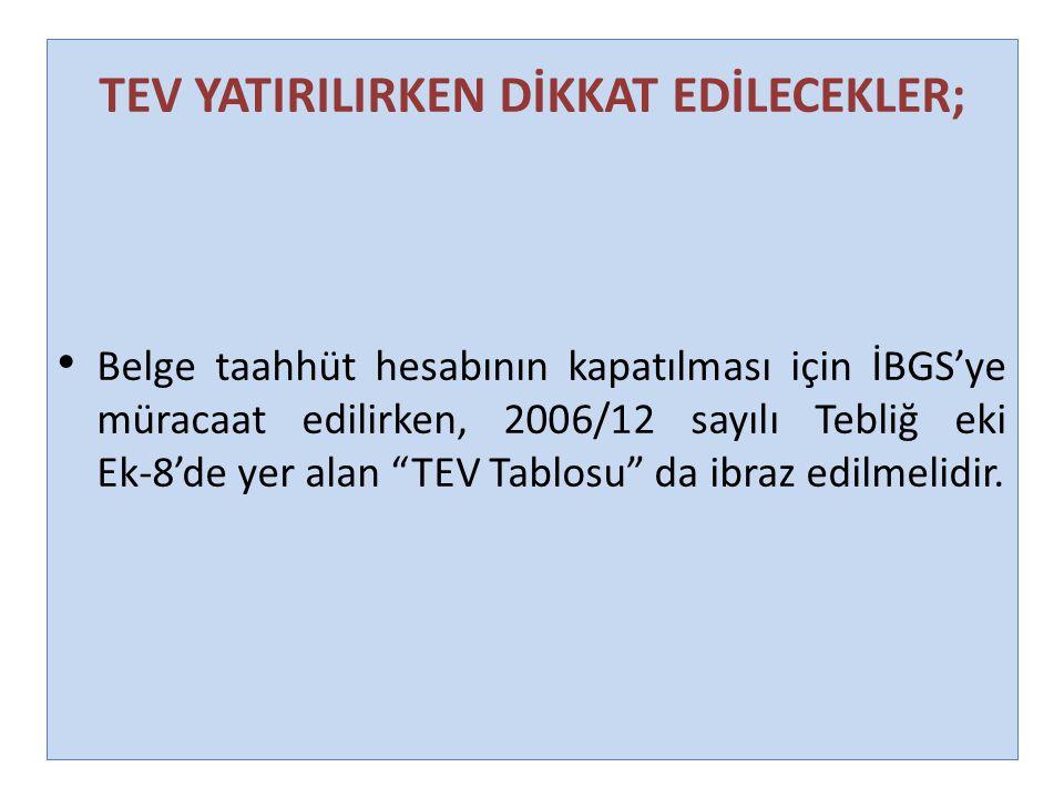 """TEV YATIRILIRKEN DİKKAT EDİLECEKLER; Belge taahhüt hesabının kapatılması için İBGS'ye müracaat edilirken, 2006/12 sayılı Tebliğ eki Ek-8'de yer alan """""""