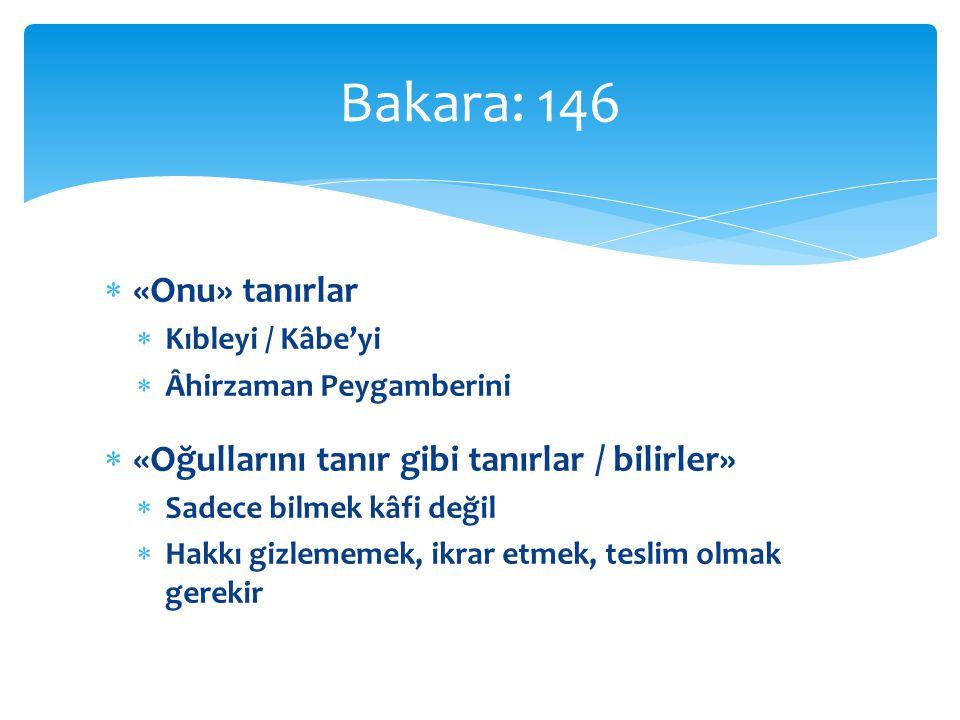  «Onu» tanırlar  Kıbleyi / Kâbe'yi  Âhirzaman Peygamberini  «Oğullarını tanır gibi tanırlar / bilirler»  Sadece bilmek kâfi değil  Hakkı gizlememek, ikrar etmek, teslim olmak gerekir Bakara: 146
