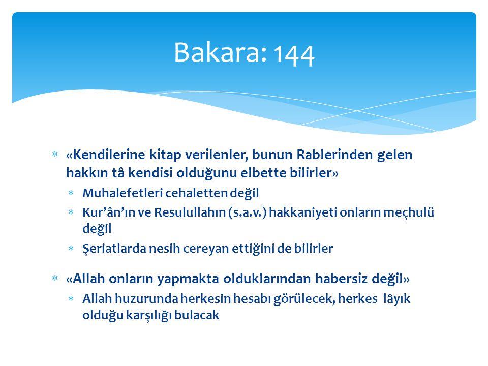  «Kendilerine kitap verilenler, bunun Rablerinden gelen hakkın tâ kendisi olduğunu elbette bilirler»  Muhalefetleri cehaletten değil  Kur'ân'ın ve Resulullahın (s.a.v.) hakkaniyeti onların meçhulü değil  Şeriatlarda nesih cereyan ettiğini de bilirler  «Allah onların yapmakta olduklarından habersiz değil»  Allah huzurunda herkesin hesabı görülecek, herkes lâyık olduğu karşılığı bulacak Bakara: 144