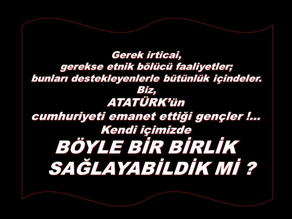 ATATÜRK'ümüzün Türkiye Cumhuriyeti'ni üzerine kurduğu temel değerlerimizin korunması amacıyla; BUNLARA AYKIRI DAVRANANLARI CAYDIRICI, AKTİF FAALİYETLE