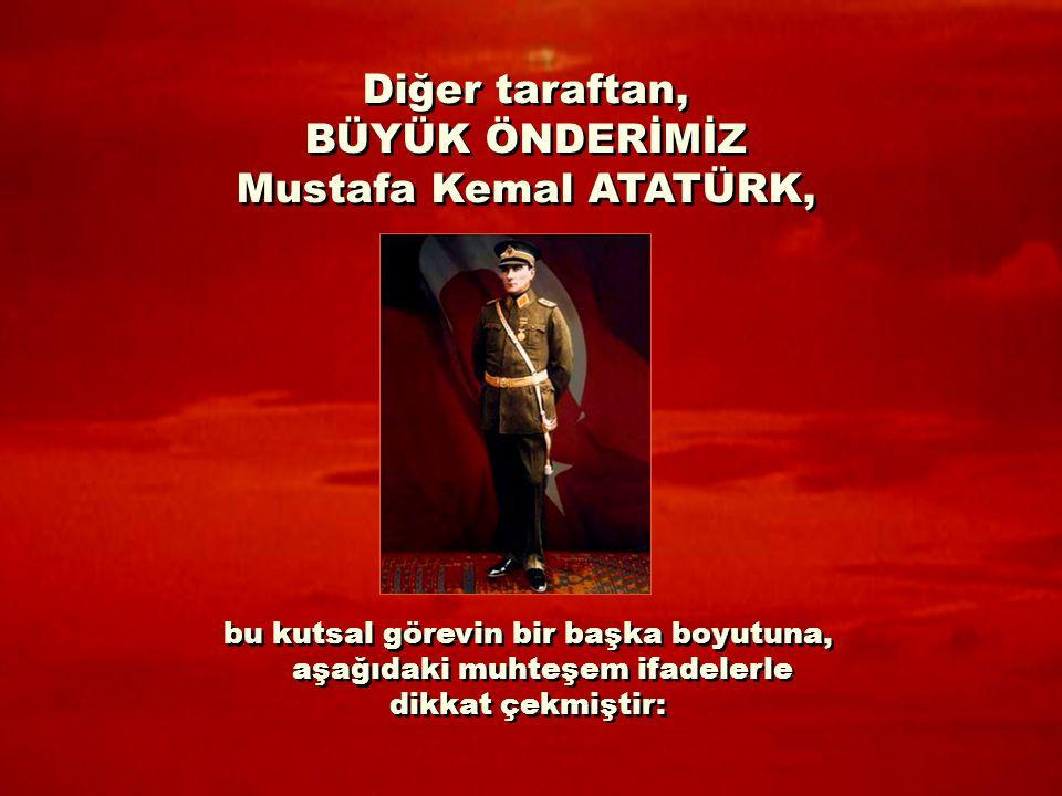 Diğer taraftan, BÜYÜK ÖNDERİMİZ Mustafa Kemal ATATÜRK, Diğer taraftan, BÜYÜK ÖNDERİMİZ Mustafa Kemal ATATÜRK, bu kutsal görevin bir başka boyutuna, aşağıdaki muhteşem ifadelerle dikkat çekmiştir: bu kutsal görevin bir başka boyutuna, aşağıdaki muhteşem ifadelerle dikkat çekmiştir: