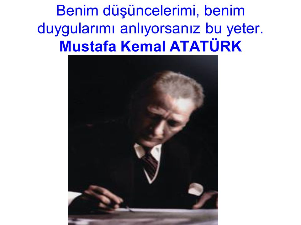 Benim düşüncelerimi, benim duygularımı anlıyorsanız bu yeter. Mustafa Kemal ATATÜRK
