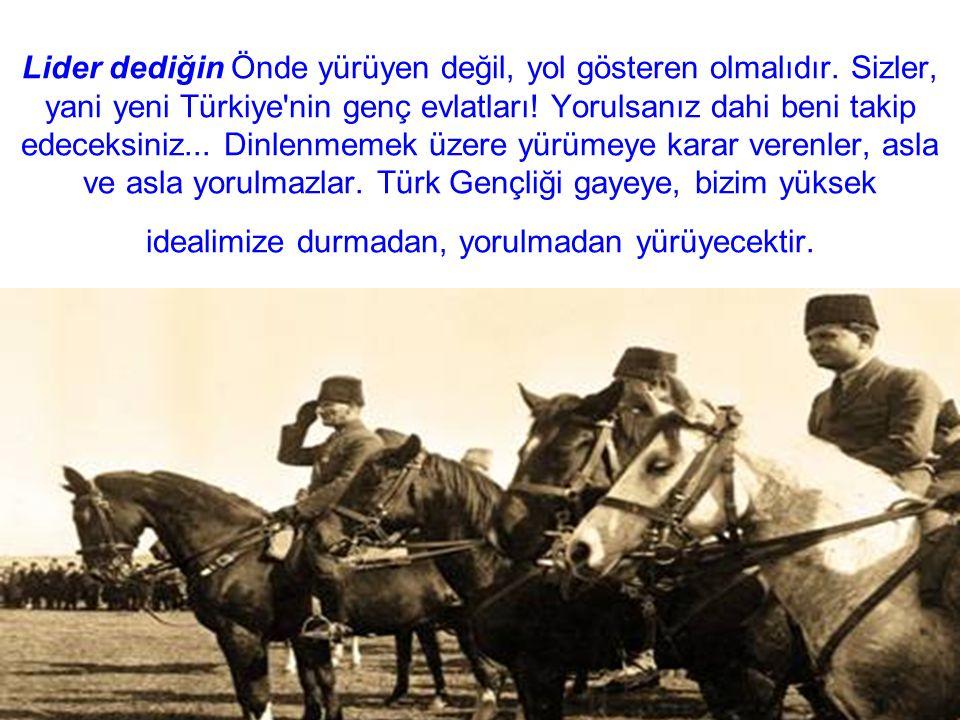 Lider dediğin Önde yürüyen değil, yol gösteren olmalıdır. Sizler, yani yeni Türkiye'nin genç evlatları! Yorulsanız dahi beni takip edeceksiniz... Dinl