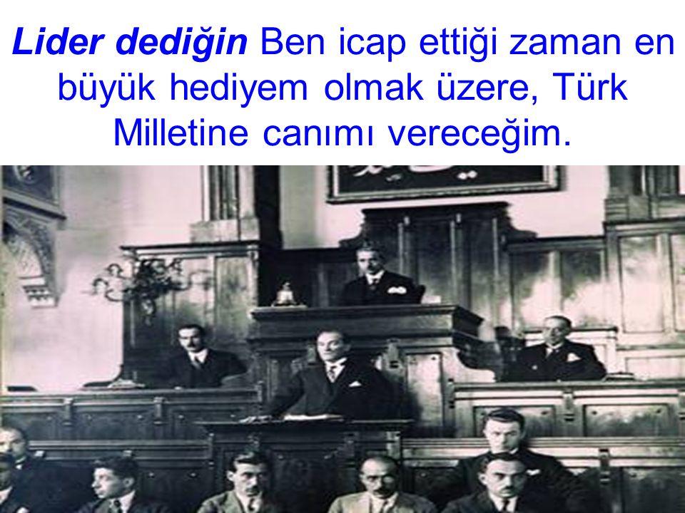 Lider dediğin Ben icap ettiği zaman en büyük hediyem olmak üzere, Türk Milletine canımı vereceğim.
