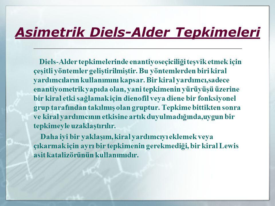 Asimetrik Diels-Alder Tepkimeleri Diels-Alder tepkimelerinde enantiyoseçiciliği teşvik etmek için çeşitli yöntemler geliştirilmiştir. Bu yöntemlerden
