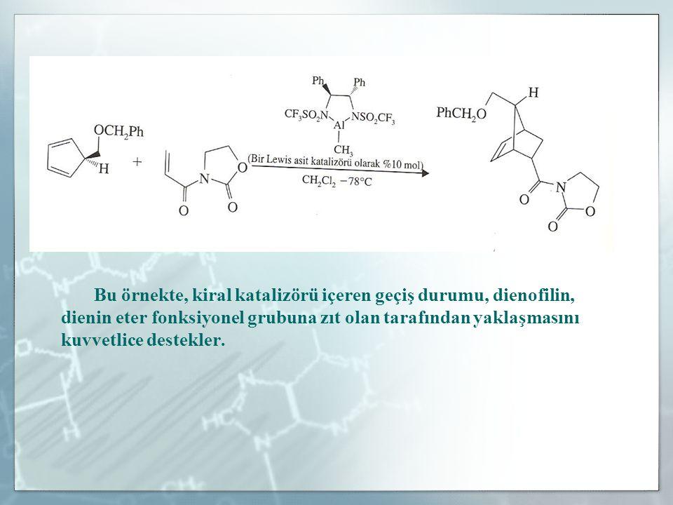 Bu örnekte, kiral katalizörü içeren geçiş durumu, dienofilin, dienin eter fonksiyonel grubuna zıt olan tarafından yaklaşmasını kuvvetlice destekler.