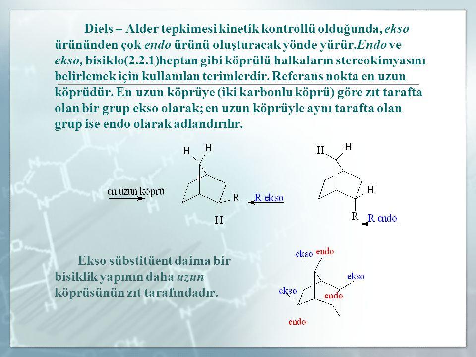 Diels – Alder tepkimesi kinetik kontrollü olduğunda, ekso ürününden çok endo ürünü oluşturacak yönde yürür.Endo ve ekso, bisiklo(2.2.1)heptan gibi köp