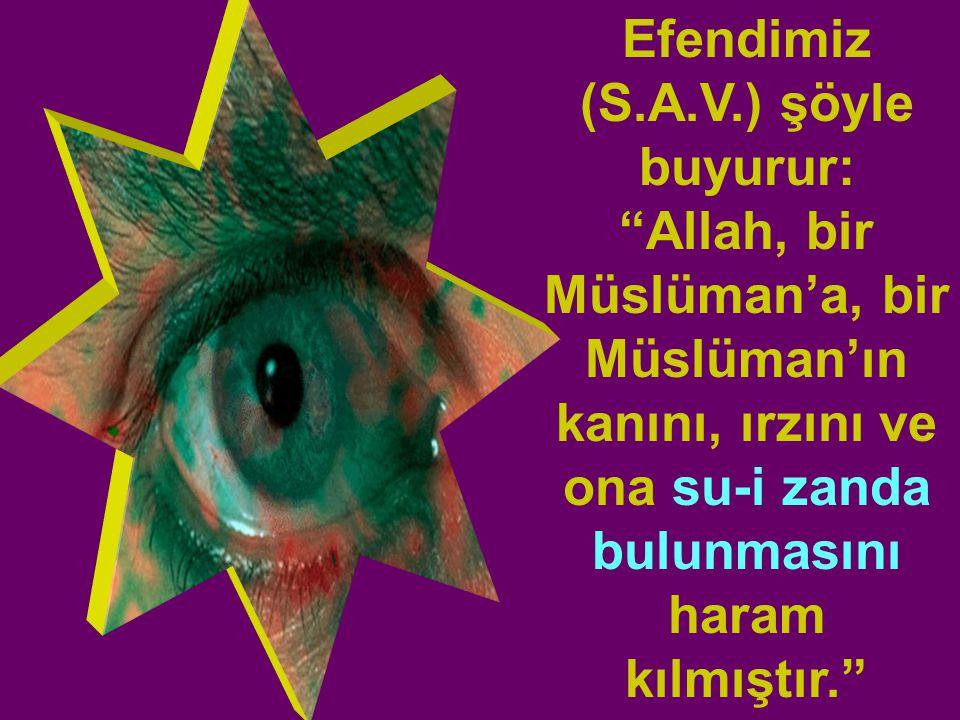 Efendimiz (S.A.V.) şöyle buyurur: Allah, bir Müslüman'a, bir Müslüman'ın kanını, ırzını ve ona su-i zanda bulunmasını haram kılmıştır.