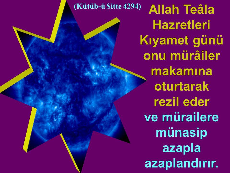 Allah Teâla Hazretleri Kıyamet günü onu mürâiler makamına oturtarak rezil eder ve mürailere münasip azapla azaplandırır.