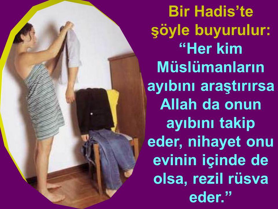 Bir Hadis'te şöyle buyurulur: Her kim Müslümanların ayıbını araştırırsa Allah da onun ayıbını takip eder, nihayet onu evinin içinde de olsa, rezil rüsva eder.