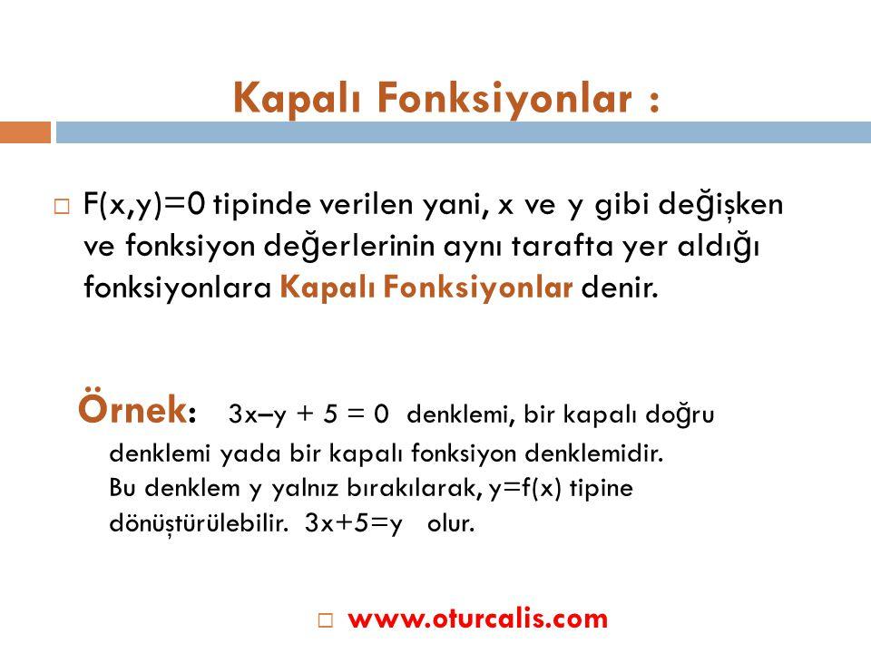 Kapalı Fonksiyonlar :  F(x,y)=0 tipinde verilen yani, x ve y gibi de ğ işken ve fonksiyon de ğ erlerinin aynı tarafta yer aldı ğ ı fonksiyonlara Kapalı Fonksiyonlar denir.