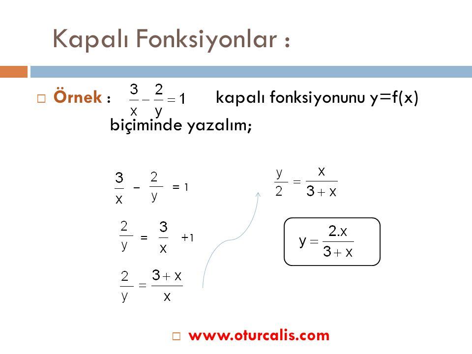 Kapalı Fonksiyonlar :  Örnek : kapalı fonksiyonunu y=f(x) biçiminde yazalım; – = 1 = +1  www.oturcalis.com