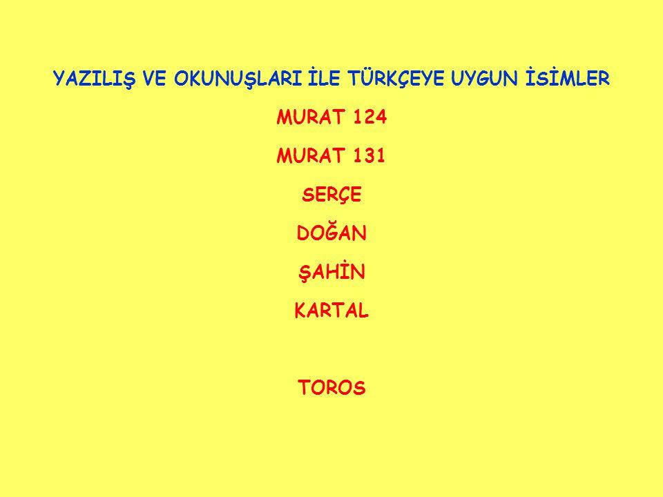 YAZILIŞ VE OKUNUŞLARI İLE TÜRKÇEYE UYGUN İSİMLER MURAT 124 MURAT 131 SERÇE DOĞAN ŞAHİN KARTAL TOROS