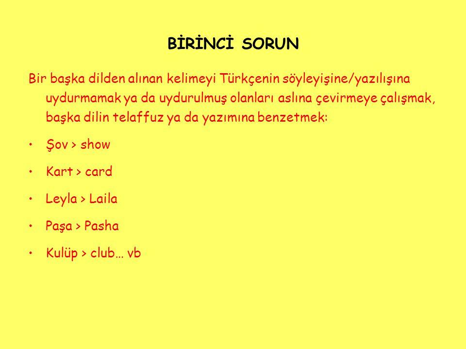 BİRİNCİ SORUN Bir başka dilden alınan kelimeyi Türkçenin söyleyişine/yazılışına uydurmamak ya da uydurulmuş olanları aslına çevirmeye çalışmak, başka dilin telaffuz ya da yazımına benzetmek: Şov > show Kart > card Leyla > Laila Paşa > Pasha Kulüp > club… vb