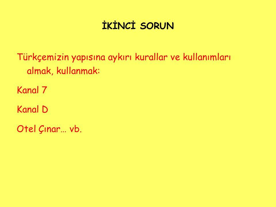 İKİNCİ SORUN Türkçemizin yapısına aykırı kurallar ve kullanımları almak, kullanmak: Kanal 7 Kanal D Otel Çınar… vb.