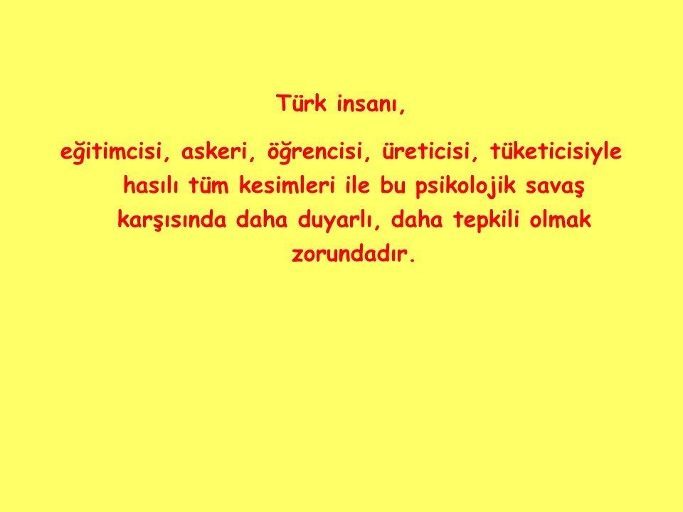 Türk insanı, eğitimcisi, askeri, öğrencisi, üreticisi, tüketicisiyle hasılı tüm kesimleri ile bu psikolojik savaş karşısında daha duyarlı, daha tepkili olmak zorundadır.