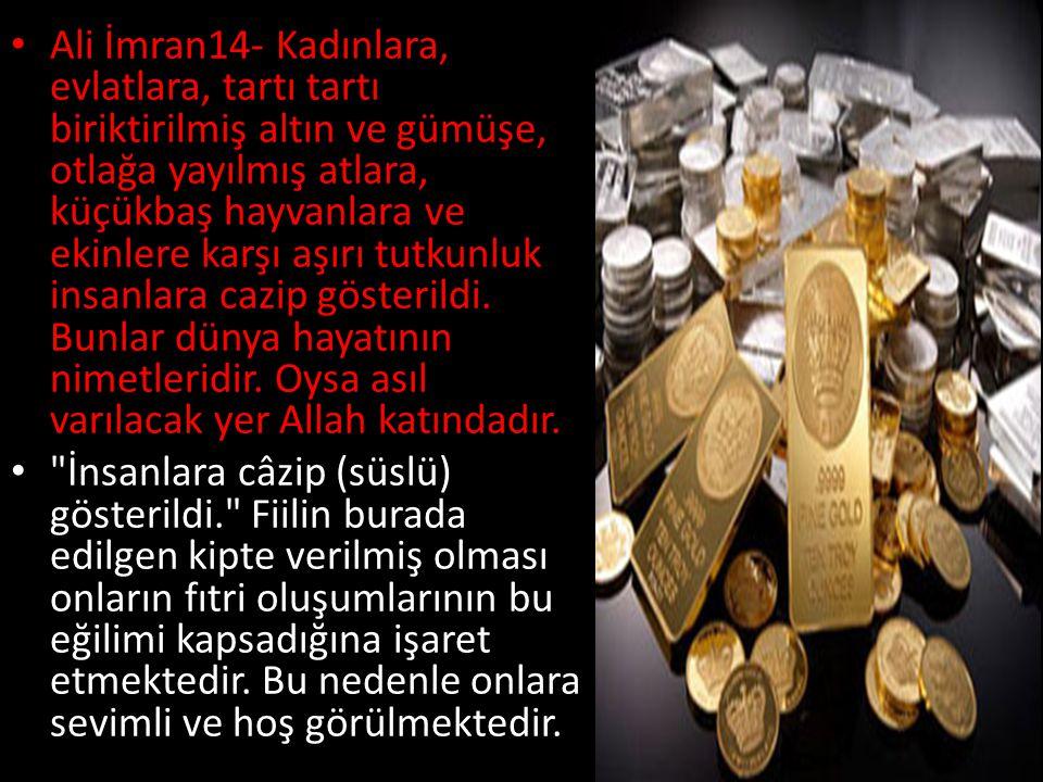 Ali İmran14- Kadınlara, evlatlara, tartı tartı biriktirilmiş altın ve gümüşe, otlağa yayılmış atlara, küçükbaş hayvanlara ve ekinlere karşı aşırı tutk
