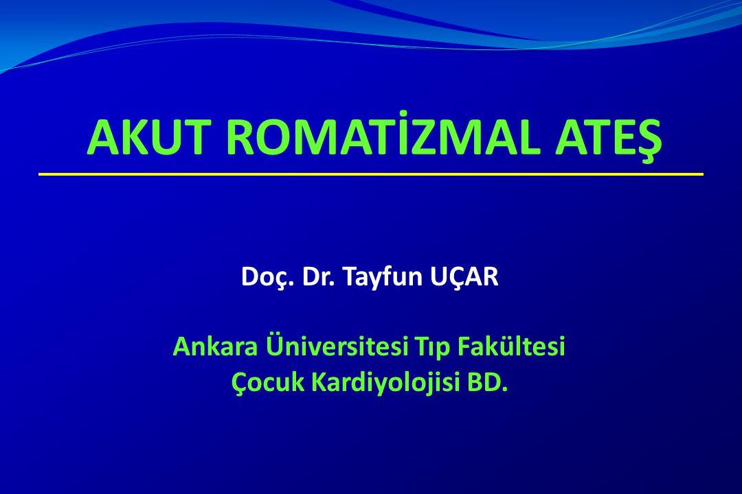 AKUT ROMATİZMAL ATEŞ Doç. Dr. Tayfun UÇAR Ankara Üniversitesi Tıp Fakültesi Çocuk Kardiyolojisi BD.