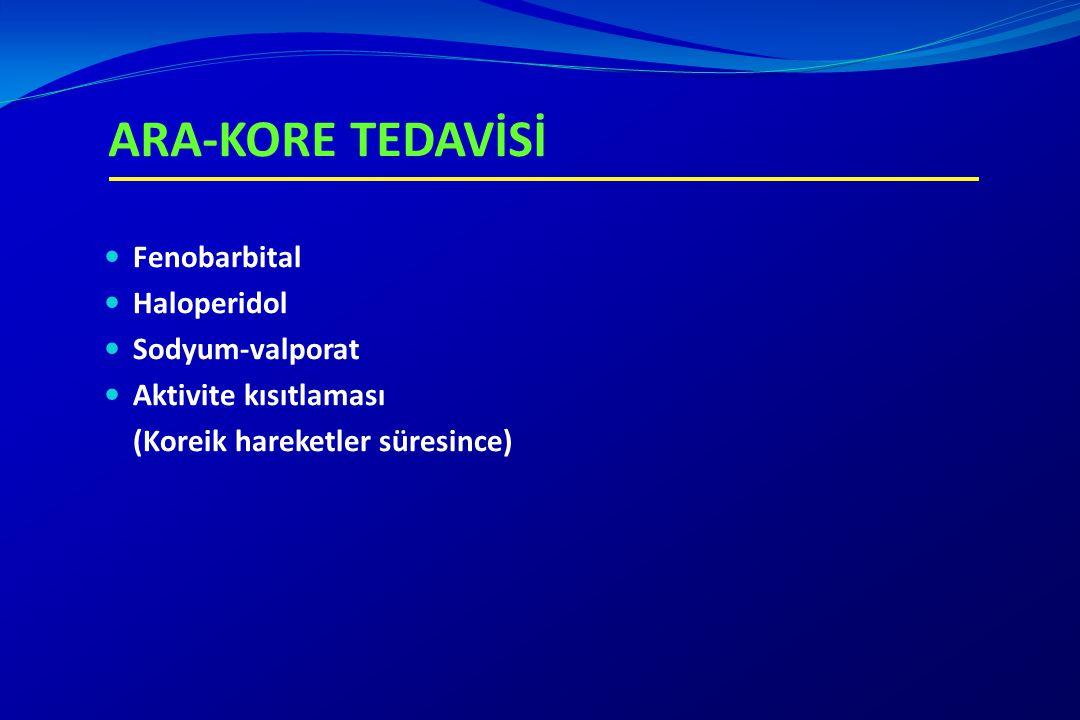 ARA-KORE TEDAVİSİ Fenobarbital Haloperidol Sodyum-valporat Aktivite kısıtlaması (Koreik hareketler süresince)