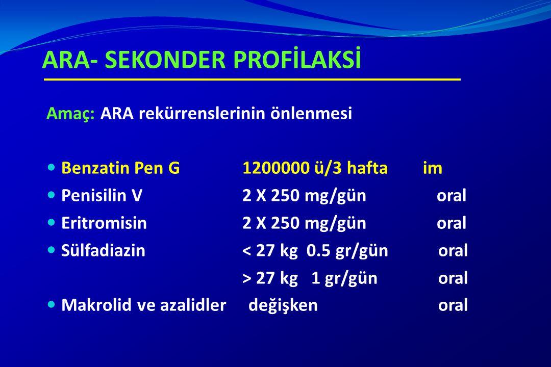 ARA- SEKONDER PROFİLAKSİ Amaç: ARA rekürrenslerinin önlenmesi Benzatin Pen G 1200000 ü/3 hafta im Penisilin V 2 X 250 mg/gün oral Eritromisin 2 X 250