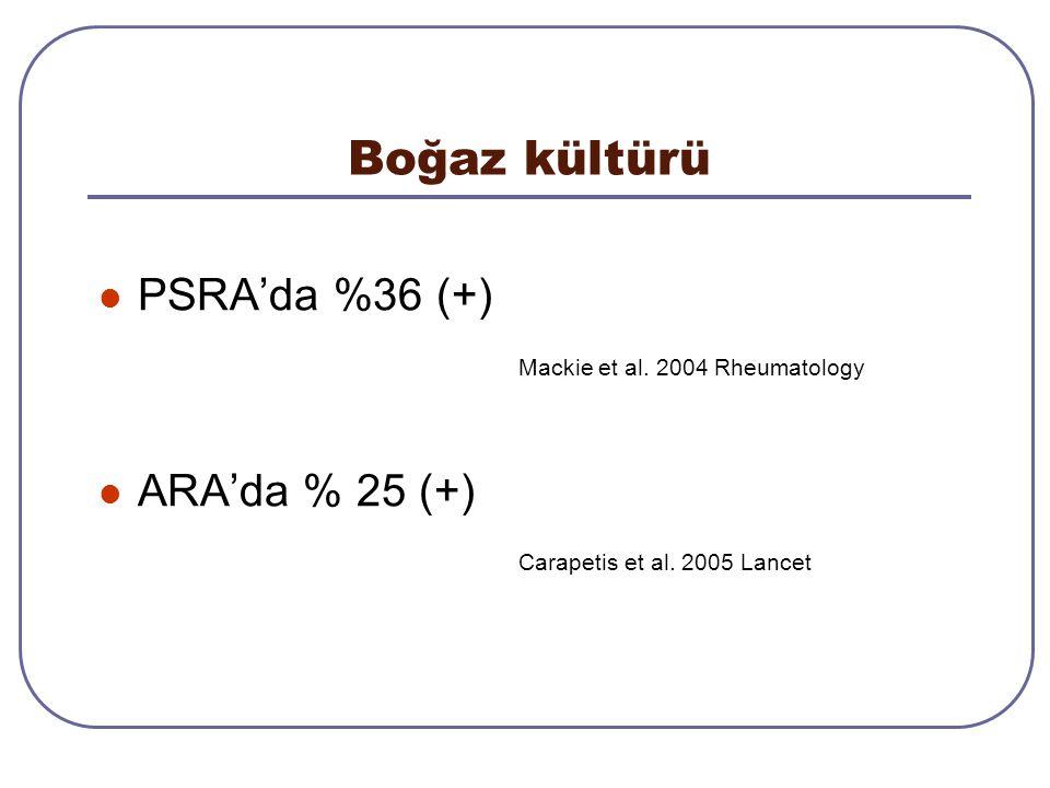 Boğaz kültürü PSRA'da %36 (+) Mackie et al. 2004 Rheumatology ARA'da % 25 (+) Carapetis et al. 2005 Lancet