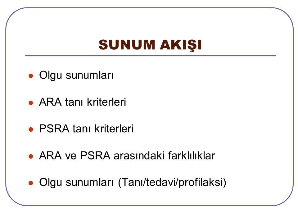 SUNUM AKIŞI Olgu sunumları ARA tanı kriterleri PSRA tanı kriterleri ARA ve PSRA arasındaki farklılıklar Olgu sunumları (Tanı/tedavi/profilaksi)