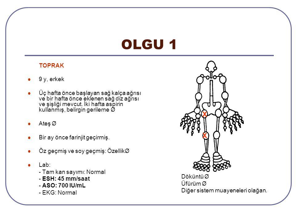 OLGU 1 TOPRAK 9 y, erkek Üç hafta önce başlayan sağ kalça ağrısı ve bir hafta önce eklenen sağ diz ağrısı ve şişliği mevcut. İki hafta aspirin kullanm
