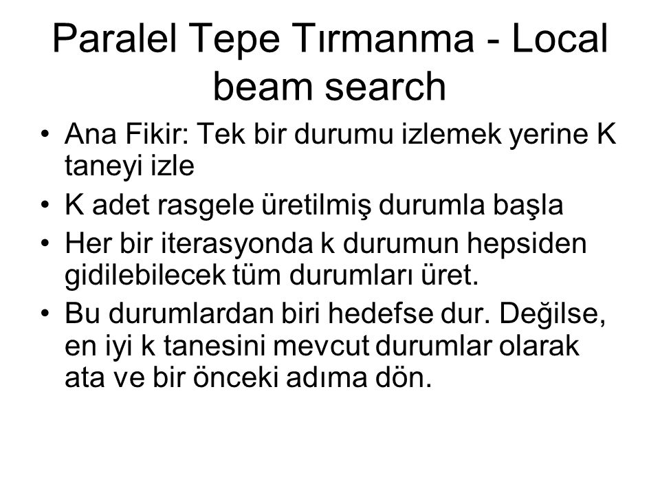Paralel Tepe Tırmanma - Local beam search Ana Fikir: Tek bir durumu izlemek yerine K taneyi izle K adet rasgele üretilmiş durumla başla Her bir iteras
