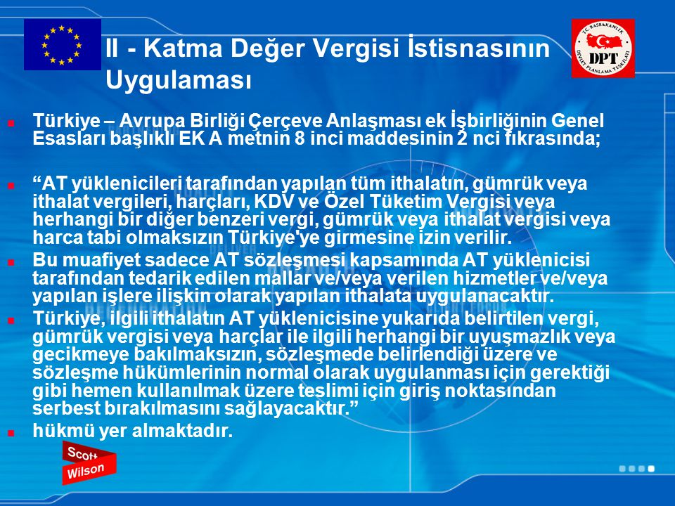 II - Katma Değer Vergisi İstisnasının Uygulaması Türkiye – Avrupa Birliği Çerçeve Anlaşması ek İşbirliğinin Genel Esasları başlıklı EK A metnin 8 inci maddesinin 2 nci fıkrasında; AT yüklenicileri tarafından yapılan tüm ithalatın, gümrük veya ithalat vergileri, harçları, KDV ve Özel Tüketim Vergisi veya herhangi bir diğer benzeri vergi, gümrük veya ithalat vergisi veya harca tabi olmaksızın Türkiye ye girmesine izin verilir.