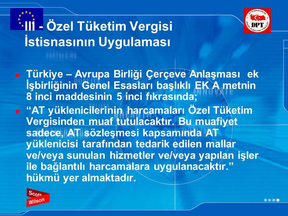 III - Özel Tüketim Vergisi İstisnasının Uygulaması Türkiye – Avrupa Birliği Çerçeve Anlaşması ek İşbirliğinin Genel Esasları başlıklı EK A metnin 8 inci maddesinin 5 inci fıkrasında; AT yüklenicilerinin harcamaları Özel Tüketim Vergisinden muaf tutulacaktır.