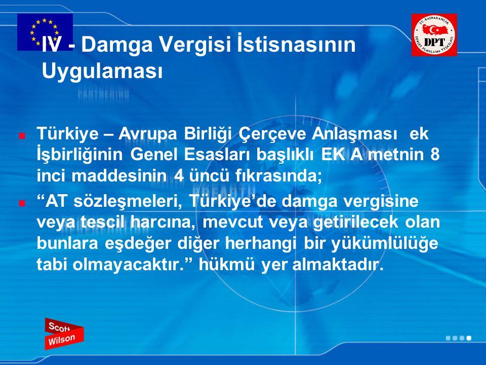 IV - Damga Vergisi İstisnasının Uygulaması Türkiye – Avrupa Birliği Çerçeve Anlaşması ek İşbirliğinin Genel Esasları başlıklı EK A metnin 8 inci maddesinin 4 üncü fıkrasında; AT sözleşmeleri, Türkiye'de damga vergisine veya tescil harcına, mevcut veya getirilecek olan bunlara eşdeğer diğer herhangi bir yükümlülüğe tabi olmayacaktır. hükmü yer almaktadır.