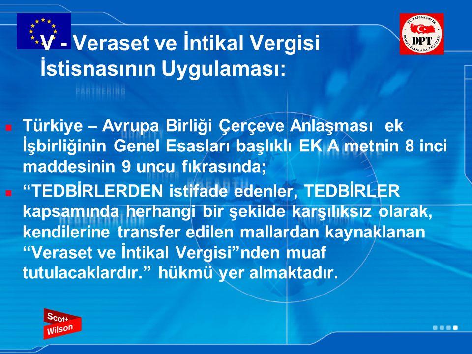 V - Veraset ve İntikal Vergisi İstisnasının Uygulaması: Türkiye – Avrupa Birliği Çerçeve Anlaşması ek İşbirliğinin Genel Esasları başlıklı EK A metnin 8 inci maddesinin 9 uncu fıkrasında; TEDBİRLERDEN istifade edenler, TEDBİRLER kapsamında herhangi bir şekilde karşılıksız olarak, kendilerine transfer edilen mallardan kaynaklanan Veraset ve İntikal Vergisi nden muaf tutulacaklardır. hükmü yer almaktadır.