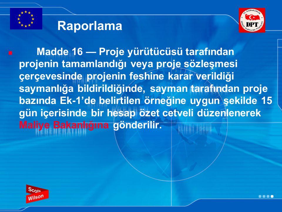 Raporlama Madde 16 — Proje yürütücüsü tarafından projenin tamamlandığı veya proje sözleşmesi çerçevesinde projenin feshine karar verildiği saymanlığa bildirildiğinde, sayman tarafından proje bazında Ek-1'de belirtilen örneğine uygun şekilde 15 gün içerisinde bir hesap özet cetveli düzenlenerek Maliye Bakanlığına gönderilir.