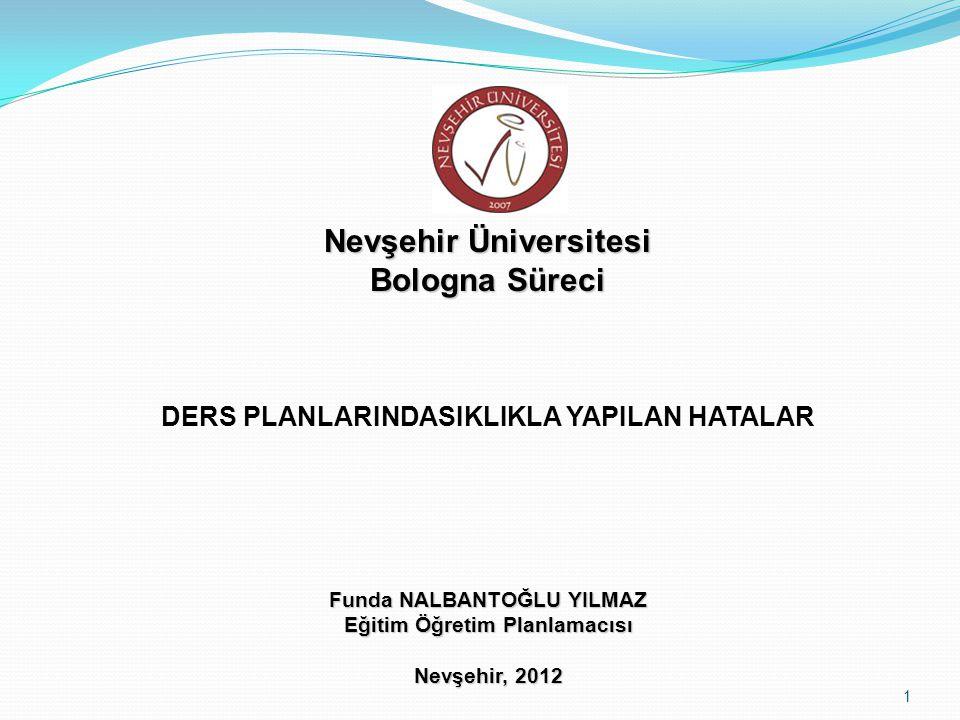 Nevşehir Üniversitesi Bologna Süreci DERS PLANLARINDASIKLIKLA YAPILAN HATALAR Funda NALBANTOĞLU YILMAZ Eğitim Öğretim Planlamacısı Nevşehir, 2012 1