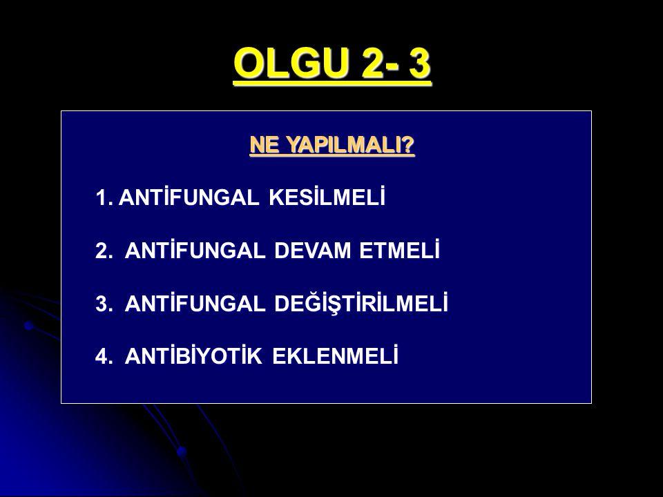 OLGU 2- 3 NE YAPILMALI? 1. ANTİFUNGAL KESİLMELİ 2. ANTİFUNGAL DEVAM ETMELİ 3. ANTİFUNGAL DEĞİŞTİRİLMELİ 4. ANTİBİYOTİK EKLENMELİ