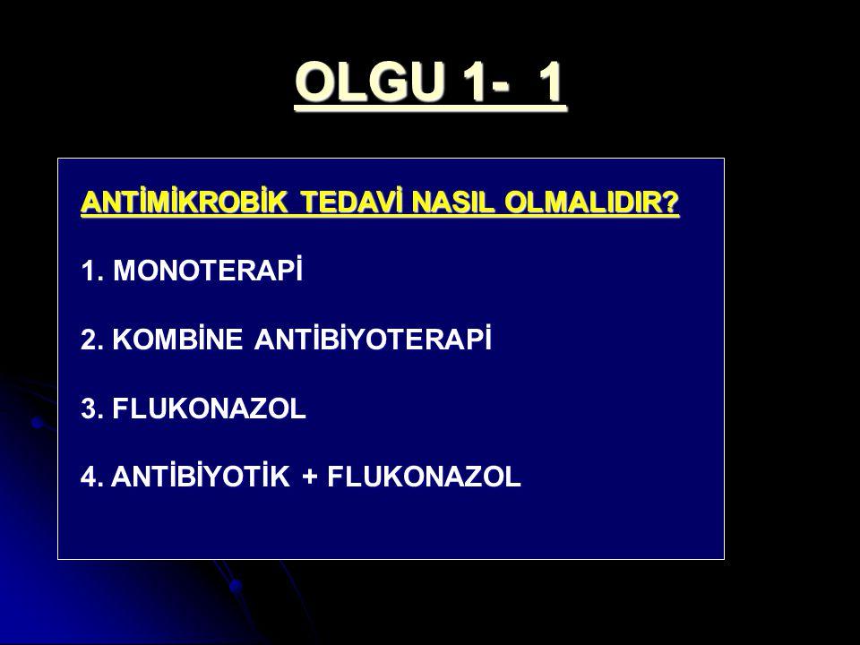 OLGU 1- 1 ANTİMİKROBİK TEDAVİ NASIL OLMALIDIR? 1.MONOTERAPİ 2. KOMBİNE ANTİBİYOTERAPİ 3. FLUKONAZOL 4. ANTİBİYOTİK + FLUKONAZOL