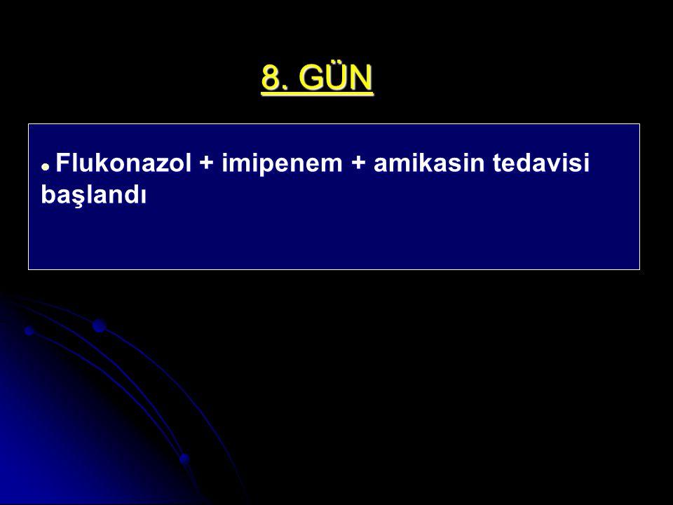 8. GÜN Flukonazol + imipenem + amikasin tedavisi başlandı Flukonazol + imipenem + amikasin tedavisi başlandı