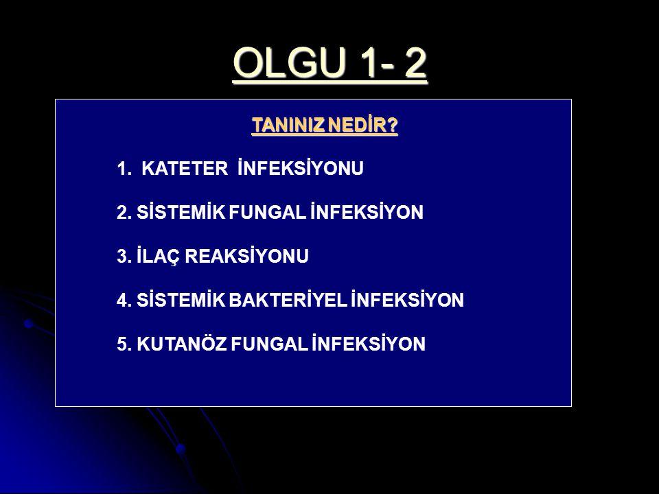 OLGU 1- 2 TANINIZ NEDİR.1.KATETER İNFEKSİYONU 2. SİSTEMİK FUNGAL İNFEKSİYON 3.